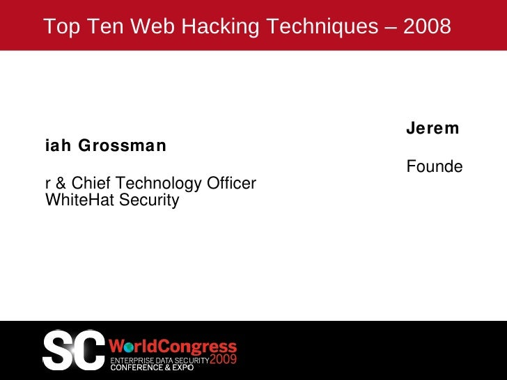 Top Ten Web Hacking Techniques – 2008 Jeremiah Grossman Founder & Chief Technology Officer WhiteHat Security