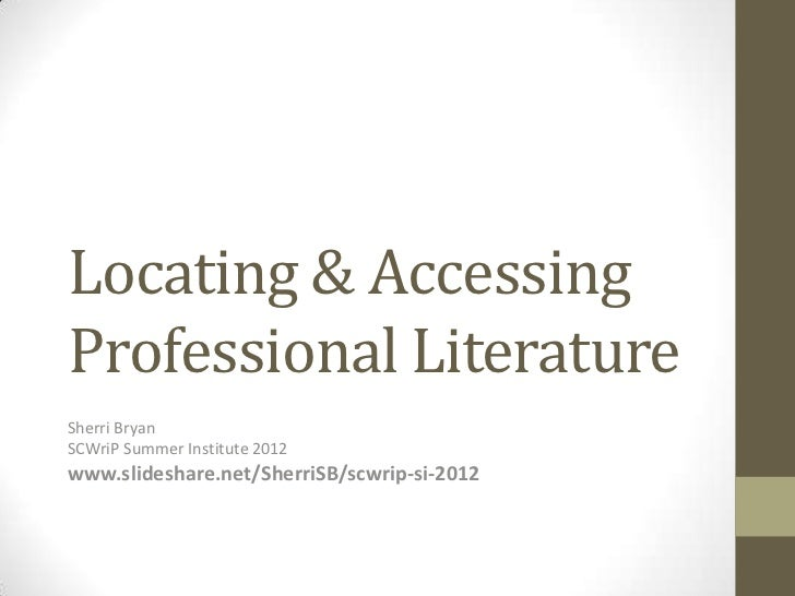 Locating & AccessingProfessional LiteratureSherri BryanSCWriP Summer Institute 2012www.slideshare.net/SherriSB/scwrip-si-2...