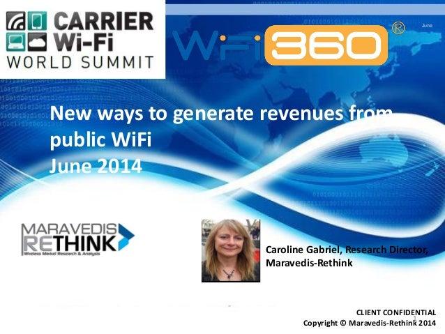 June 1 CLIENT CONFIDENTIAL Copyright © Maravedis-Rethink 2014 New ways to generate revenues from public WiFi June 2014 Car...