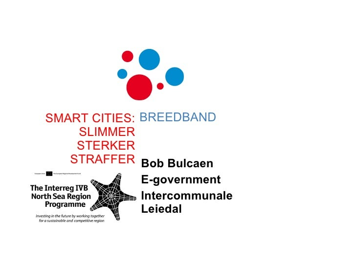Bob Bulcaen E-government Intercommunale Leiedal SMART CITIES: SLIMMER STERKER STRAFFER BREEDBAND