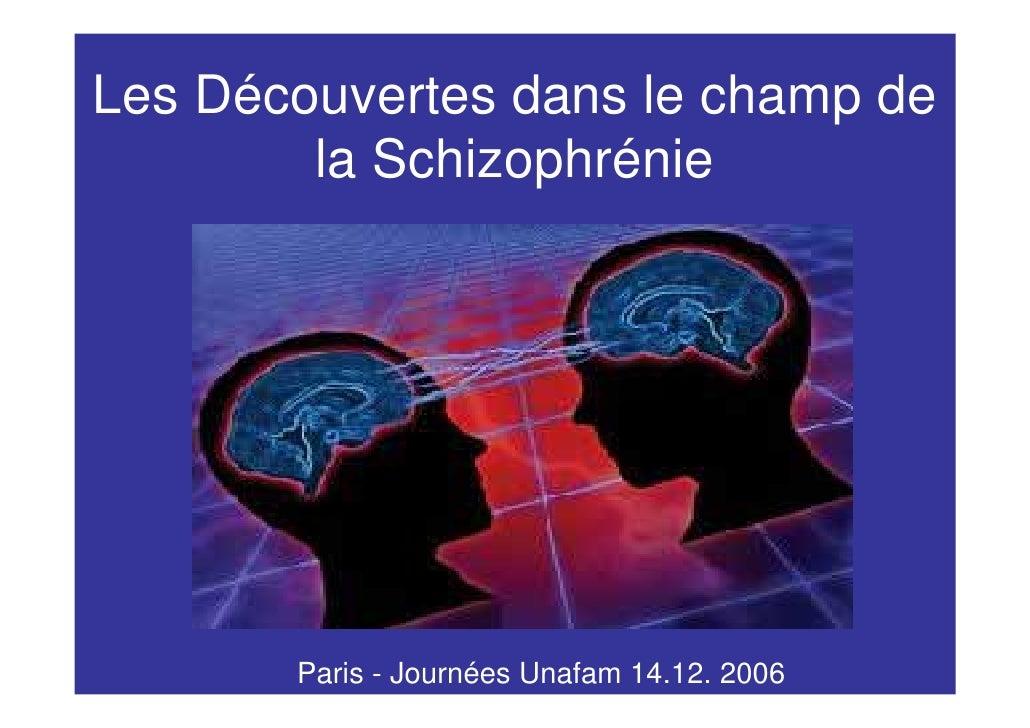 Les Découvertes dans le champ de         la Schizophrénie            Paris - Journées Unafam 14.12. 2006