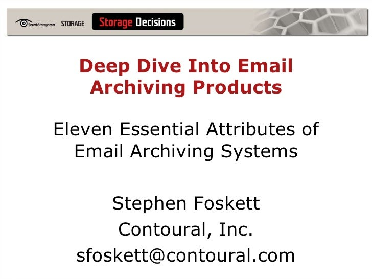 Deep Dive Into Email Archiving Products<br />Eleven Essential Attributes of Email Archiving Systems<br />Stephen Foskett<b...