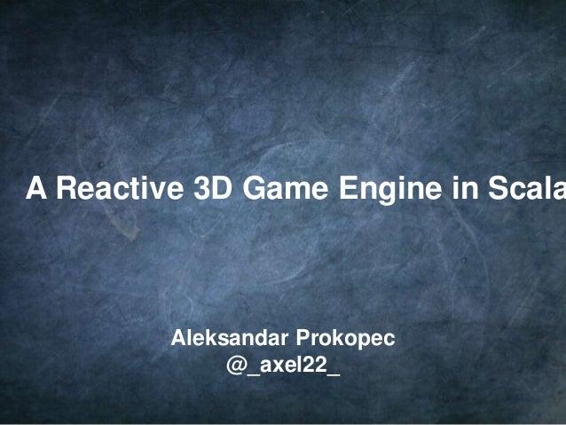 1 A Reactive 3D Game Engine in Scala Aleksandar Prokopec @_axel22_