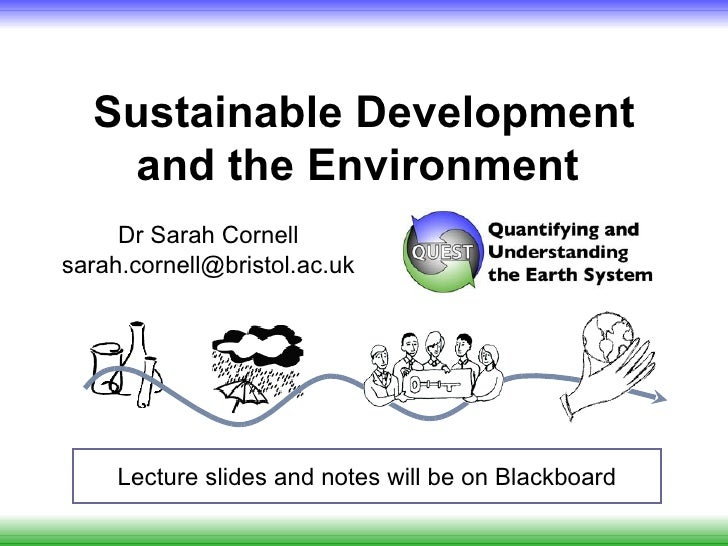 Sustainable Development    and the Environment     Dr Sarah Cornellsarah.cornell@bristol.ac.uk     Lecture slides and note...
