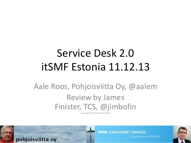 Service Desk 2.0 itSMF Estonia 11.12.13 Aale Roos, Pohjoisviitta Oy, @aalem Review by James Finister, TCS, @jimbofin Copyr...