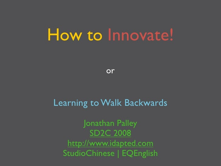 How to Innovate!              or   Learning to Walk Backwards          Jonathan Palley           SD2C 2008    http://www.i...