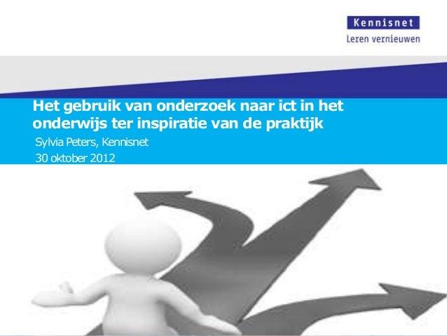 Het gebruik van onderzoek naar ict in hetonderwijs ter inspiratie van de praktijkSylvia Peters, Kennisnet30 oktober 2012