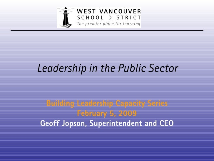 Leadership in the Public Sector Building Leadership Capacity Series February 5, 2009 Geoff Jopson, Superintendent and CEO
