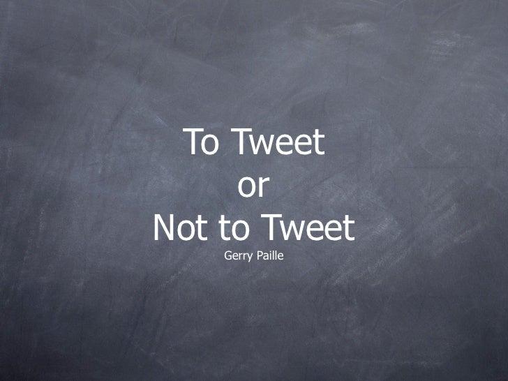 To Tweet      or Not to Tweet     Gerry Paille