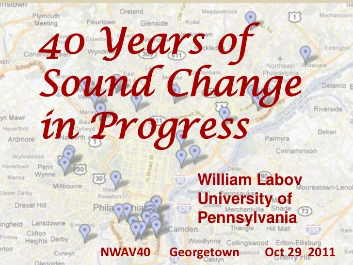 40 Years ofSound Changein Progress              William Labov              University of              Pennsylvania  NWAV40...