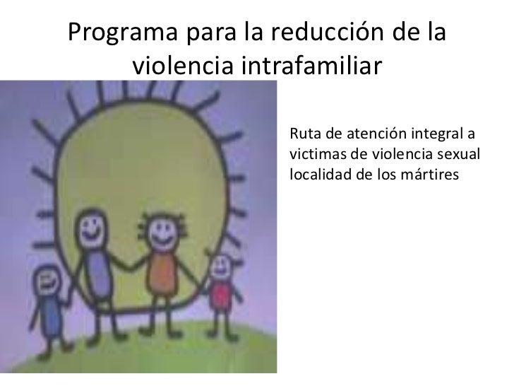 Programa para la reducción de la     violencia intrafamiliar                 • Ruta de atención integral a                ...