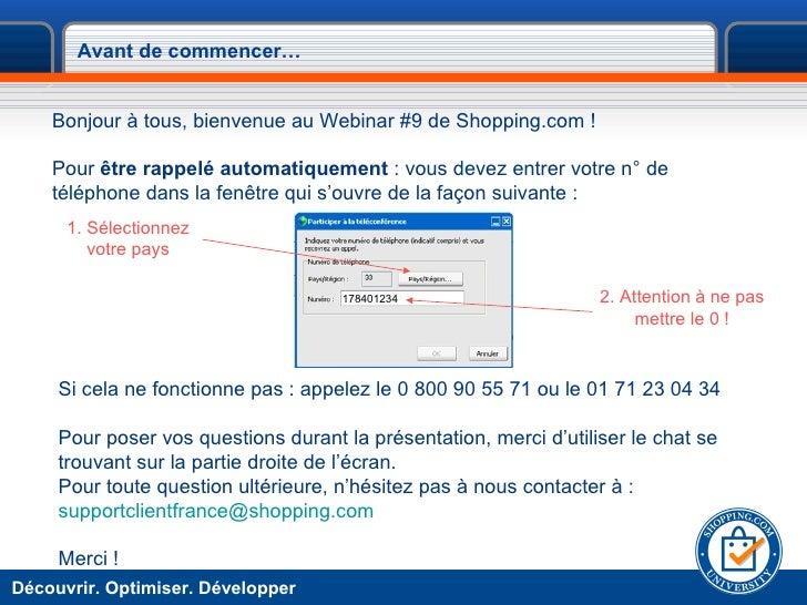 Avant de commencer… <ul><li>Bonjour à tous, bienvenue au Webinar #9 de Shopping.com ! </li></ul><ul><li>Pour  être rappelé...