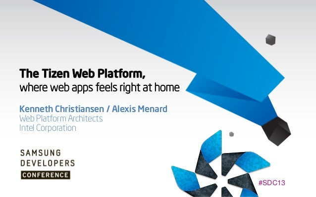 The Tizen Web Platform, where web apps feels right at home Kenneth Christiansen / Alexis Menard Web Platform Architects In...