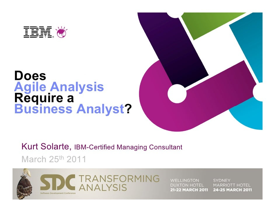 DoesAgile AnalysisRequire aBusiness Analyst? Kurt Solarte, IBM-Certified Managing Consultant March 25th 2011