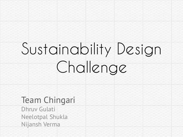Sustainability Design Challenge Team Chingari Dhruv Gulati Neelotpal Shukla Nijansh Verma