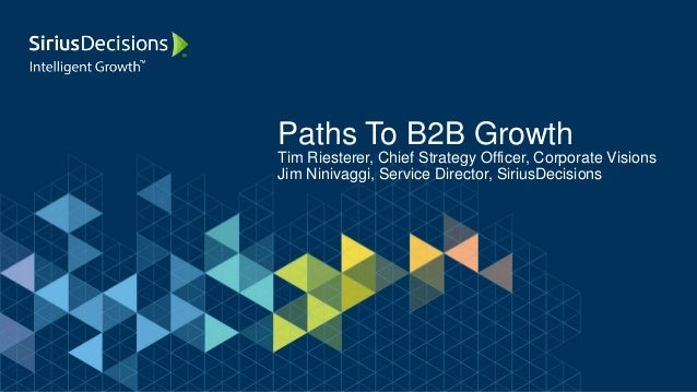 Paths To B2B Growth Tim Riesterer, Chief Strategy Officer, Corporate Visions Jim Ninivaggi, Service Director, SiriusDecisi...