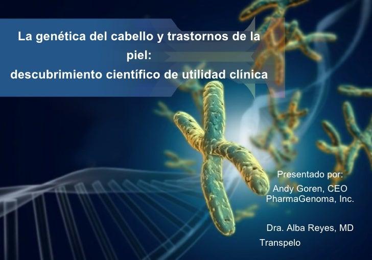 La genética del cabello y trastornos de la piel: descubrimiento científico de utilidad clínica <ul><li>Presentado por: </l...