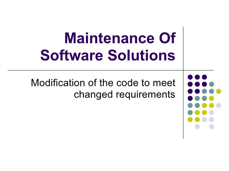 Maintenance Of Software Solutions Modification of the code to meet changed requirements