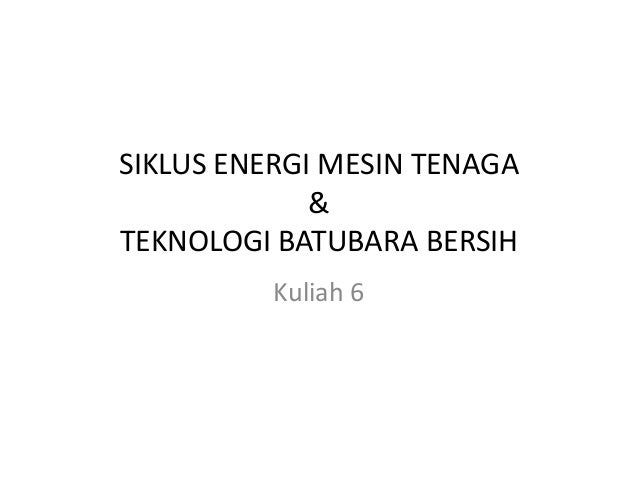 SIKLUS ENERGI MESIN TENAGA&TEKNOLOGI BATUBARA BERSIHKuliah 6