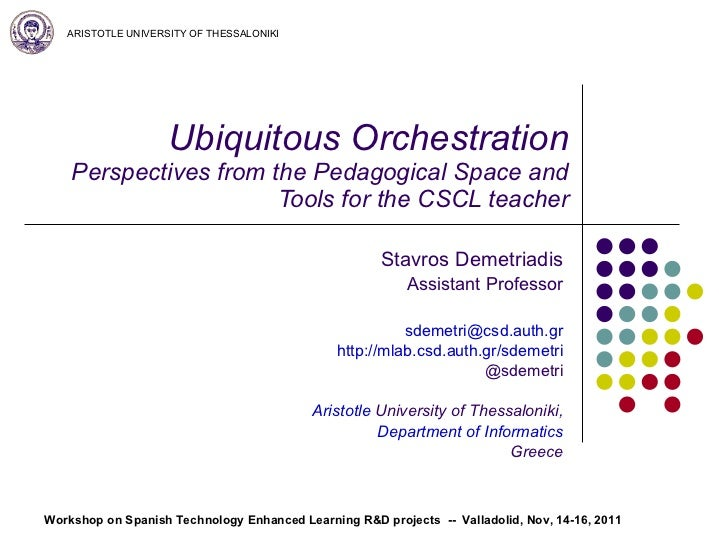 Ubiquitous Orchestration Perspectives from the Pedagogical Space and Tools for the CSCL teacher Stavros Demetriadis Assist...