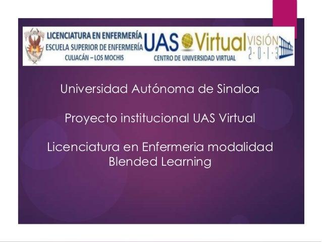 Universidad Autónoma de Sinaloa  Proyecto institucional UAS VirtualLicenciatura en Enfermeria modalidad          Blended L...