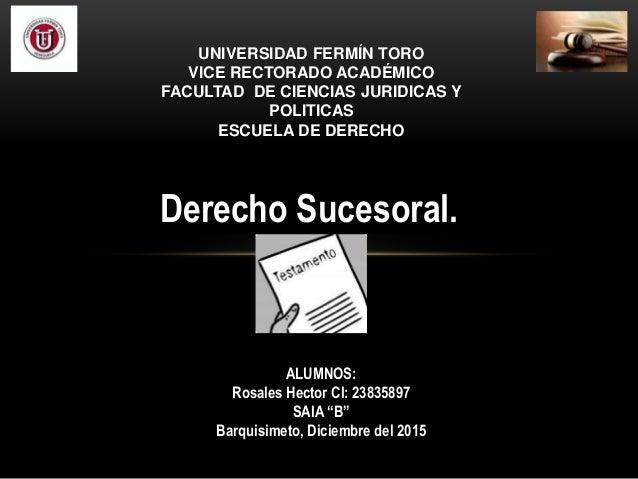 """ALUMNOS: Rosales Hector CI: 23835897 SAIA """"B"""" Barquisimeto, Diciembre del 2015 Derecho Sucesoral. UNIVERSIDAD FERMÍN TORO ..."""