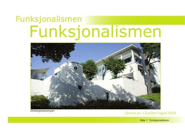FunksjonalismenSide 1 Funksjonalismen Funksjonalismen Skrevet av: Charlitte Sagen 3IØA Ekebergresturangen