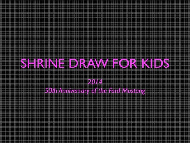 SHRINE DRAW FOR KIDS 2014 50th Anniversary of the Ford Mustang