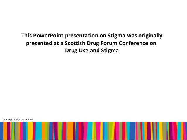 This PowerPoint presentation on Stigma was originally                presented at a Scottish Drug Forum Conference on     ...