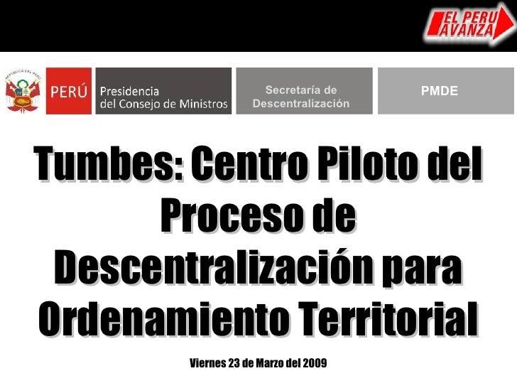 Tumbes: Centro Piloto del Proceso de Descentralización para Ordenamiento Territorial Viernes 23 de Marzo del 2009 Secretar...