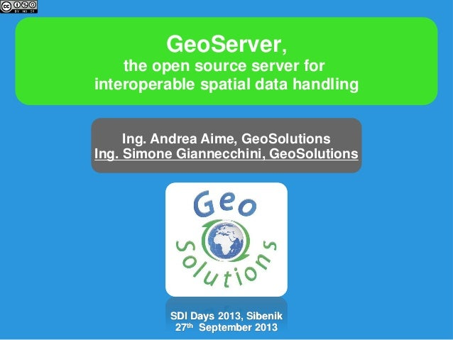 GeoServer, the open source server for interoperable spatial data handling Ing. Andrea Aime, GeoSolutions Ing. Simone Giann...