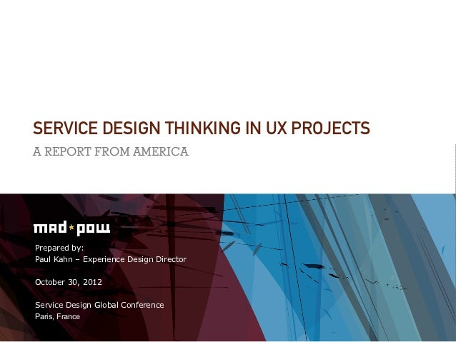 SERVICE DESIGN THINKING IN UX PROJECTSA REPORT FROM AMERICAPrepared by:Paul Kahn – Experience Design DirectorOctober 30, 2...