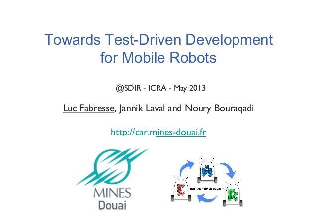 Towards Test-Driven Development for Mobile Robots Luc Fabresse, Jannik Laval and Noury Bouraqadi! http://car.mines-douai.f...