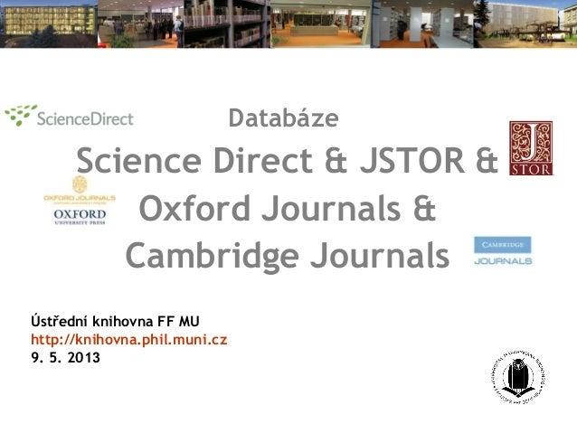 DatabázeScience Direct & JSTOR &Oxford Journals &Cambridge JournalsÚstřední knihovna FF MUhttp://knihovna.phil.muni.cz9. 5...