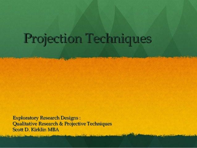 Projection Techniques  Exploratory Research Designs : Qualitative Research & Projective Techniques Scott D. Kirklin MBA