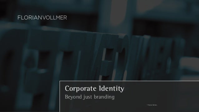 Corporate Identity  Beyond just branding  © Florian Vollmer,