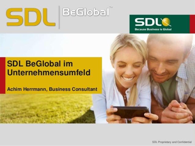 SDL Proprietary and ConfidentialSDL Proprietary and Confidential SDL BeGlobal im Unternehmensumfeld Achim Herrmann, Busine...