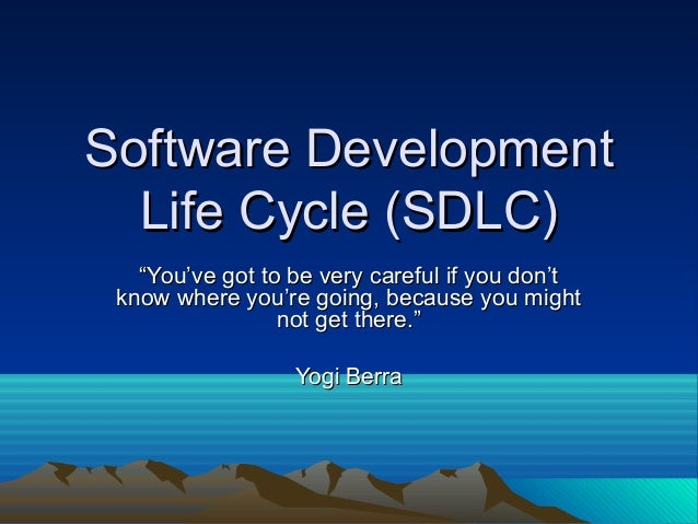 "Software Development Life Cycle (SDLC) ""You've got to be very careful if you don't know where you're going, because you mi..."