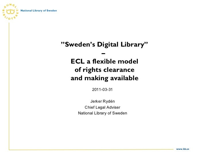 """"""" Sweden's Digital Library"""" – ECL a flexible model of rights clearance and making available 2011-03-31 Jerker Rydén Chief..."""