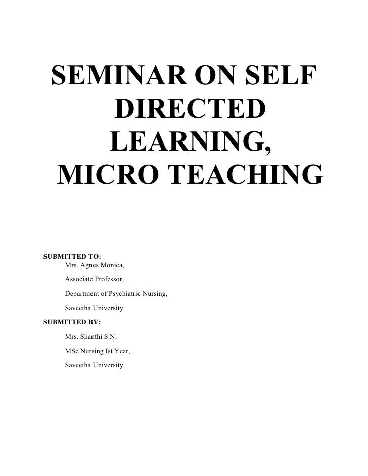 SEMINAR ON SELF     DIRECTED     LEARNING,  MICRO TEACHINGSUBMITTED TO:    Mrs. Agnes Monica,     Associate Professor,    ...