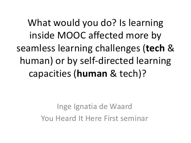 What would you do? Is learning inside MOOC affected more by seamless learning challenges (tech & human) or by self-directe...