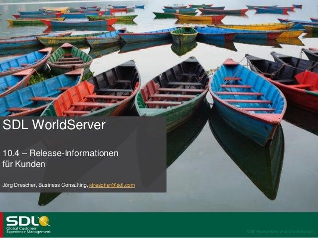 SDL WorldServer 10.4 – Release-Informationen für Kunden Jörg Drescher, Business Consulting, jdrescher@sdl.com  SDL Proprie...