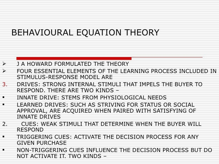 BEHAVIOURAL EQUATION THEORY <ul><li>J A HOWARD FORMULATED THE THEORY </li></ul><ul><li>FOUR ESSENTIAL ELEMENTS OF THE LEAR...