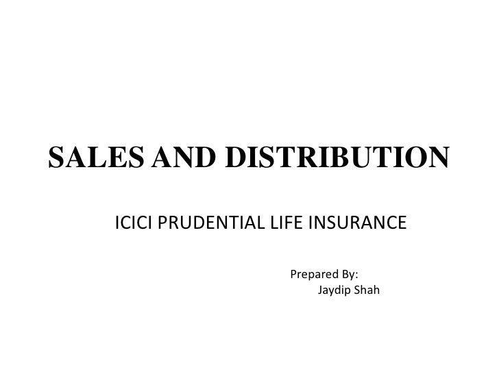 SALES AND DISTRIBUTION<br />ICICI PRUDENTIAL LIFE INSURANCE<br />Prepared By:<br />Jaydip Shah<br />