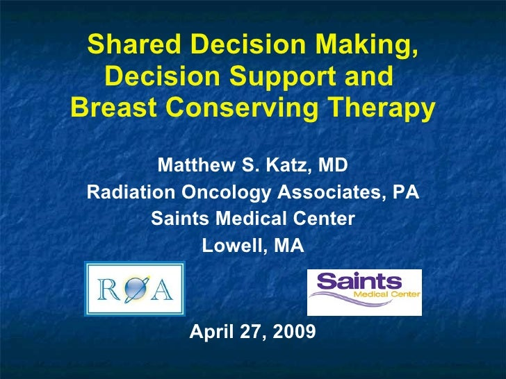 Shared Decision Making, Decision Support and  Breast Conserving Therapy Matthew S. Katz, MD Radiation Oncology Associates,...