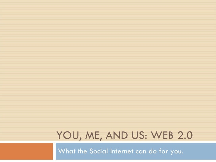 YOU, ME, AND US: WEB 2.0 What the Social Internet can do for you.