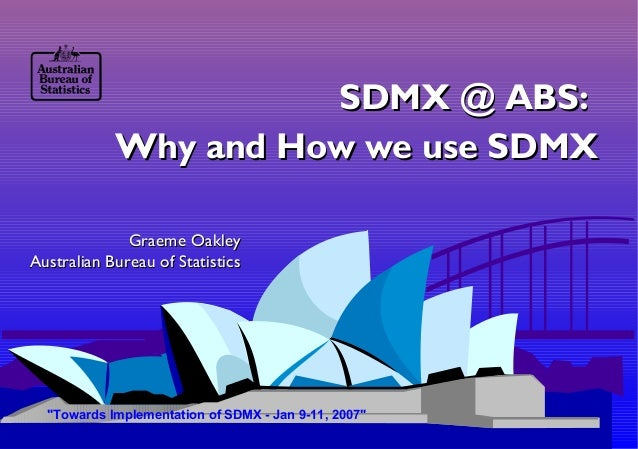 SDMX @ ABS:SDMX @ ABS:Why and How we use SDMXWhy and How we use SDMXGraeme OakleyGraeme OakleyAustralian Bureau of Statist...