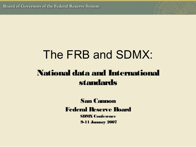 The FRB and SDMX:National data and InternationalstandardsSan CannonFederal Reserve BoardSDMXConference9-11 January 2007