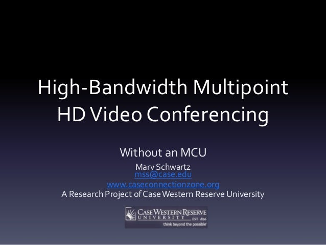 High-Bandwidth Multipoint HDVideo Conferencing Without an MCU Marv Schwartz mss@case.edu www.caseconnectionzone.org A Rese...