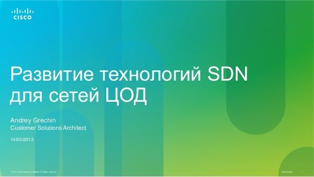 Развитие технологий SDNдля сетей ЦОДAndrey GrechinCustomer Solutions Architect14/03/2013© 2013 Cisco and/or its affiliates...